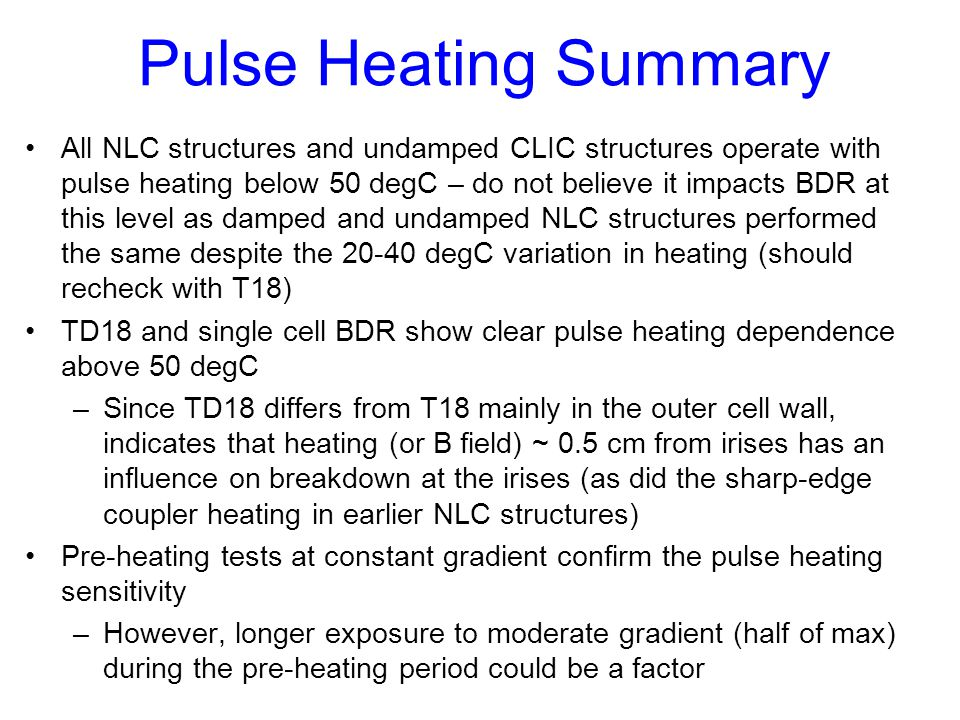 Pulse Heating Summary All NLC structures and undamped CLIC structures operate with pulse heating below 50 degC – do not believe it impacts BDR at this level as damped and undamped NLC structures performed the same despite the 20-40 degC variation in heating (should recheck with T18) TD18 and single cell BDR show clear pulse heating dependence above 50 degC –Since TD18 differs from T18 mainly in the outer cell wall, indicates that heating (or B field) ~ 0.5 cm from irises has an influence on breakdown at the irises (as did the sharp-edge coupler heating in earlier NLC structures) Pre-heating tests at constant gradient confirm the pulse heating sensitivity –However, longer exposure to moderate gradient (half of max) during the pre-heating period could be a factor