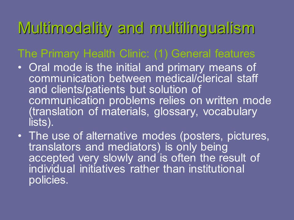 Multimodality and multilingualism The Primary Health Clinic: (1) General features Oral mode is the initial and primary means of communication between medical/clerical staff and clients/patients but solution of communication problems relies on written mode (translation of materials, glossary, vocabulary lists).