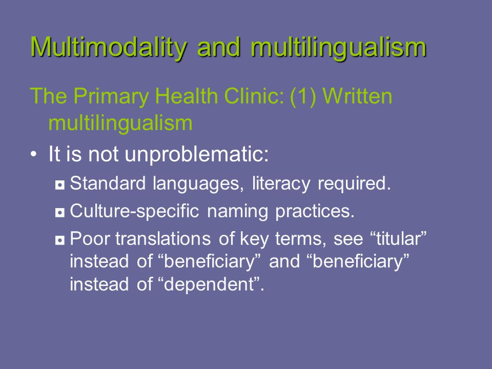Multimodality and multilingualism The Primary Health Clinic: (1) Written multilingualism It is not unproblematic: ◘Standard languages, literacy required.