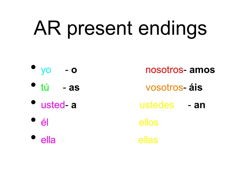 AR present endings yo - o nosotros- amos tú - as vosotros- áis usted- a ustedes - an él ellos ella ellas