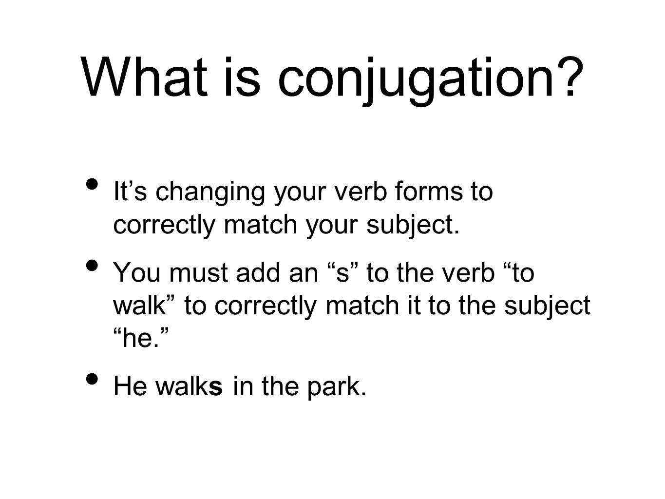 """What is conjugation? It's changing your verb forms to correctly match your subject. You must add an """"s"""" to the verb """"to walk"""" to correctly match it to"""