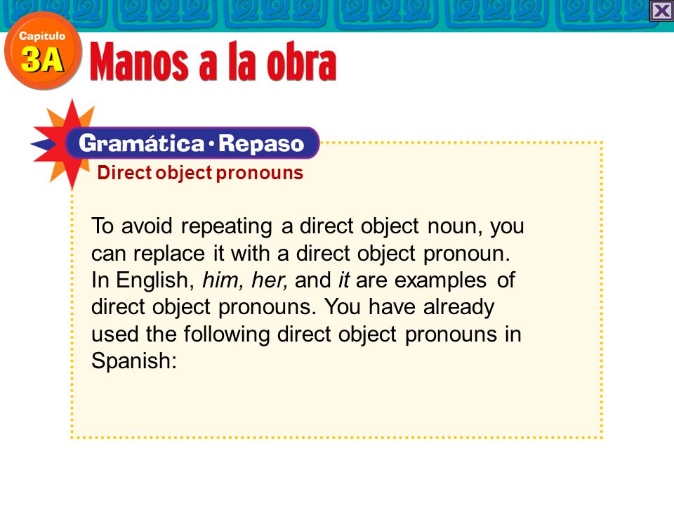 To avoid repeating a direct object noun, you can replace it with a direct object pronoun.
