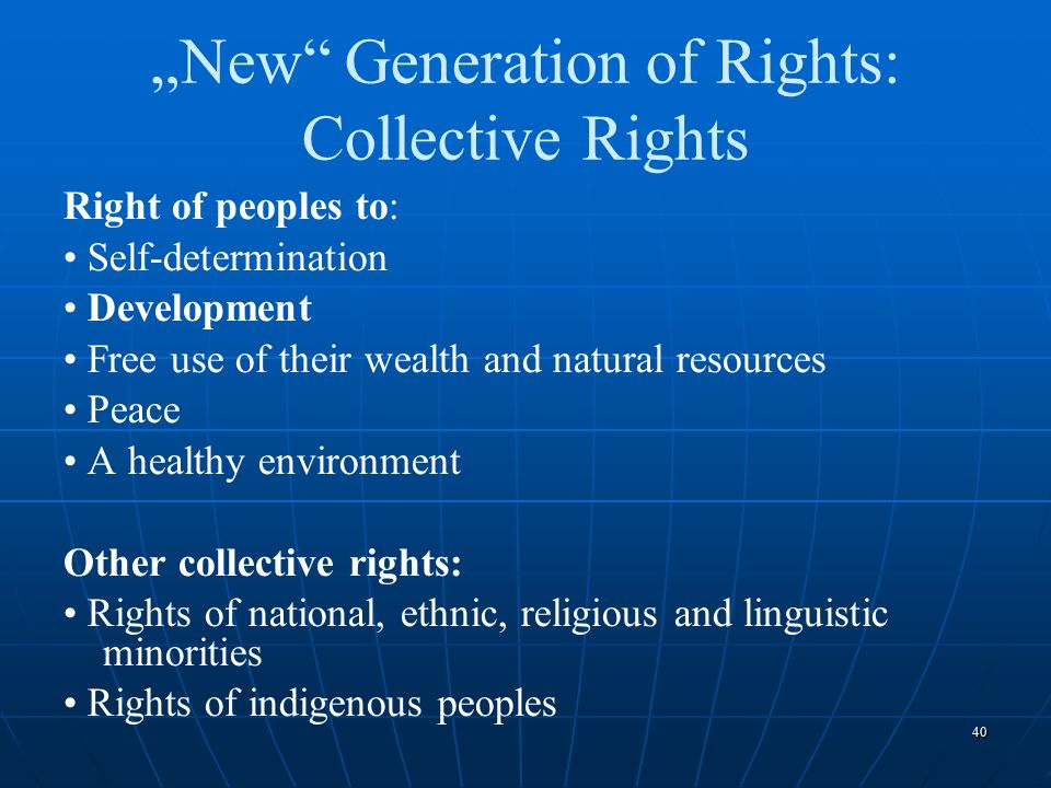"40 ""New"" Generation of Rights: Collective Rights Right of peoples to: Self-determination Development Free use of their wealth and natural resources Pe"