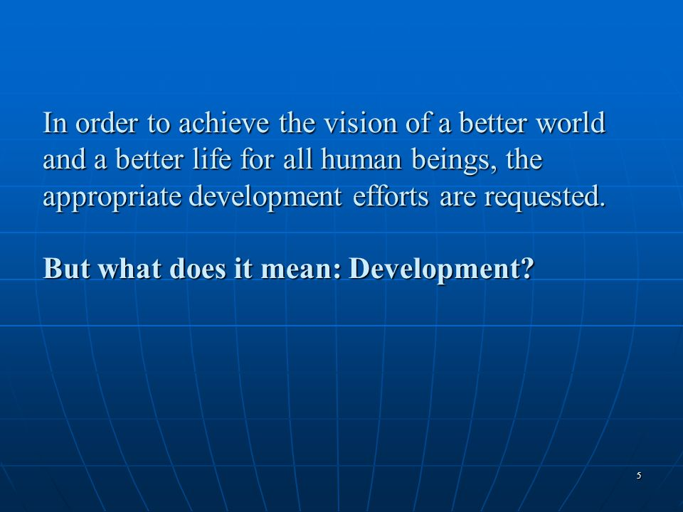 55 In order to achieve the vision of a better world and a better life for all human beings, the appropriate development efforts are requested. But wha