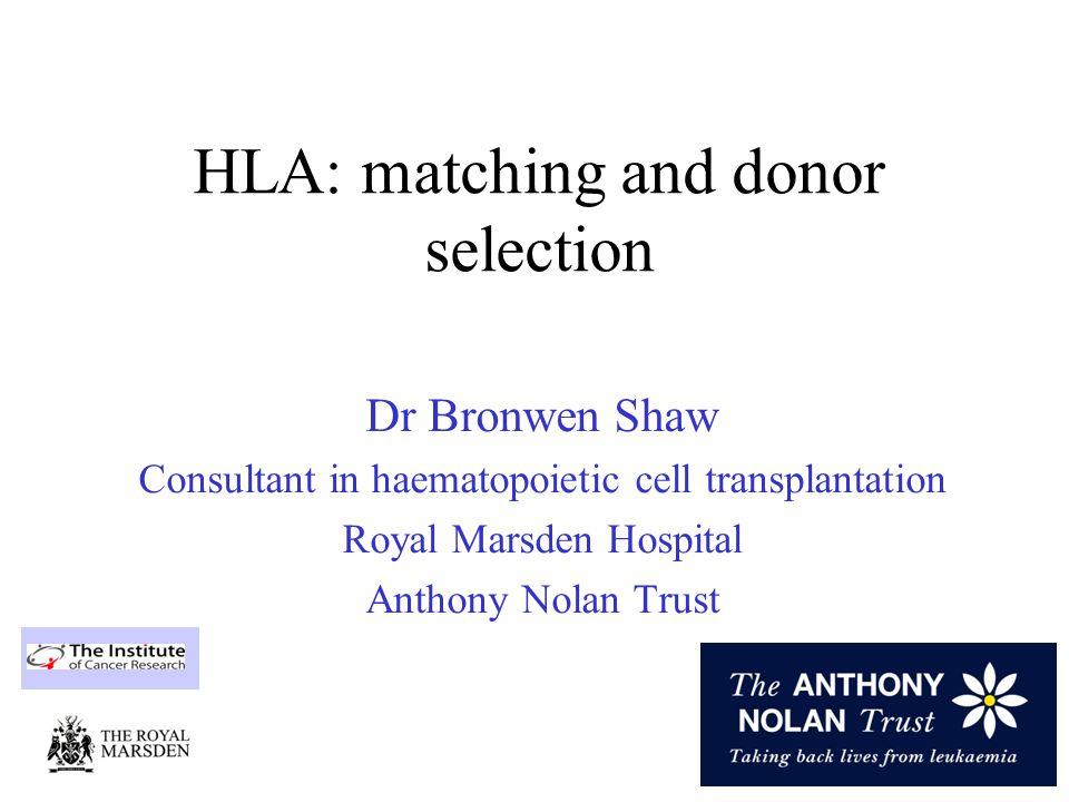 Useful websites Anthony Nolan Trust: www.anthonynolan.org.uk NMDP allele codes: http://bioinformatics.nmdp.org/HLA/Allele_Codes/Allele_Code_Lists/ index.html World Marrow Donor association: www.worldmarrow.org Bone marrow donor worldwide: www.bmdw.org HLA database: http://www.ebi.ac.uk/imgt/hla/