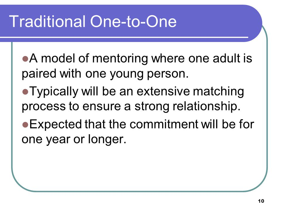 10 Traditional One-to-One A model of mentoring where one adult is paired with one young person.
