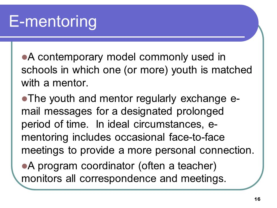 16 E-mentoring A contemporary model commonly used in schools in which one (or more) youth is matched with a mentor.