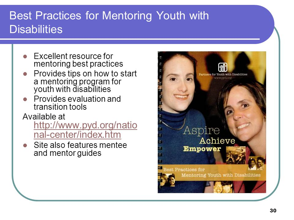 30 Best Practices for Mentoring Youth with Disabilities Excellent resource for mentoring best practices Provides tips on how to start a mentoring program for youth with disabilities Provides evaluation and transition tools Available at http://www.pyd.org/natio nal-center/index.htm http://www.pyd.org/natio nal-center/index.htm Site also features mentee and mentor guides
