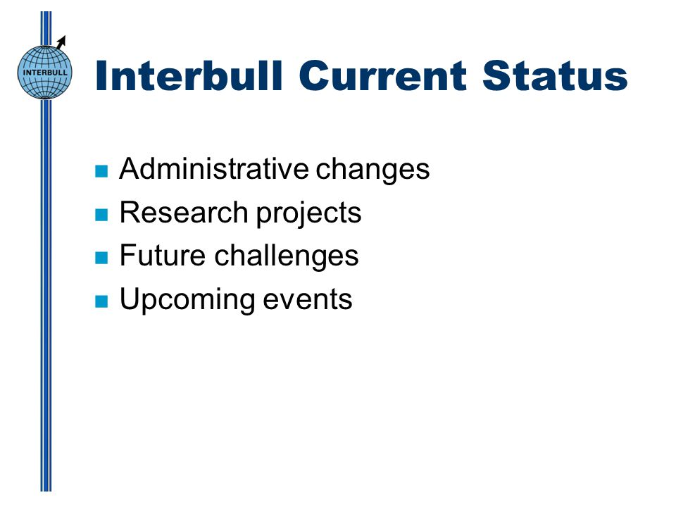 Interbull Current Status n Administrative changes n Research projects n Future challenges n Upcoming events