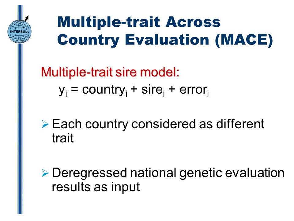 Multiple-trait Across Country Evaluation (MACE) Multiple-trait sire model Multiple-trait sire model: y i = country i + sire i + error i  Each country considered as different trait  Deregressed national genetic evaluation results as input