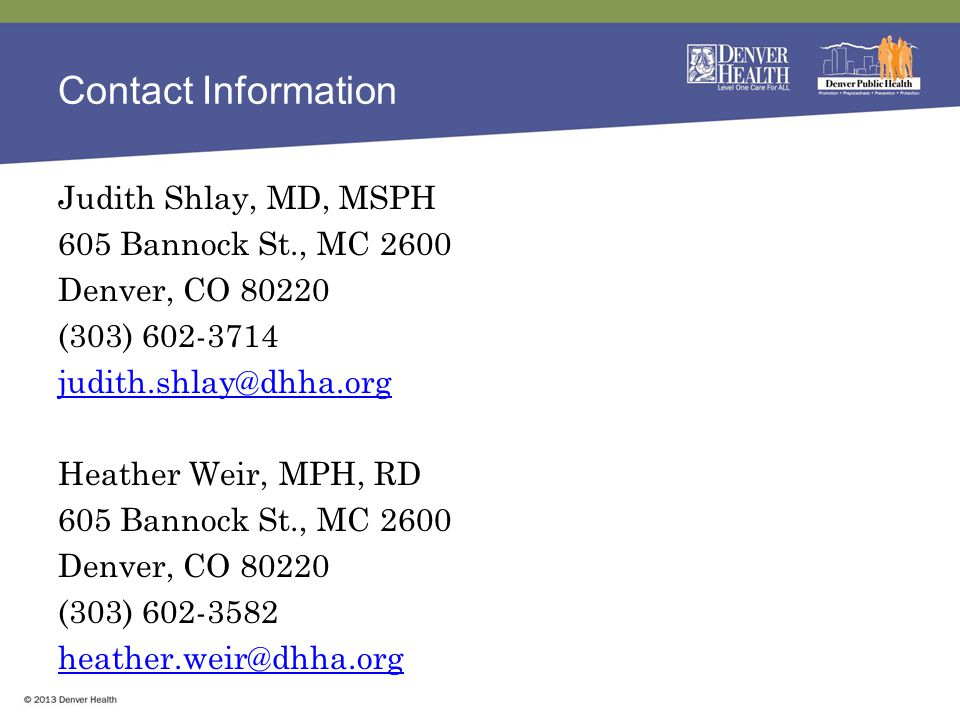Contact Information Judith Shlay, MD, MSPH 605 Bannock St., MC 2600 Denver, CO 80220 (303) 602-3714 judith.shlay@dhha.org Heather Weir, MPH, RD 605 Bannock St., MC 2600 Denver, CO 80220 (303) 602-3582 heather.weir@dhha.org