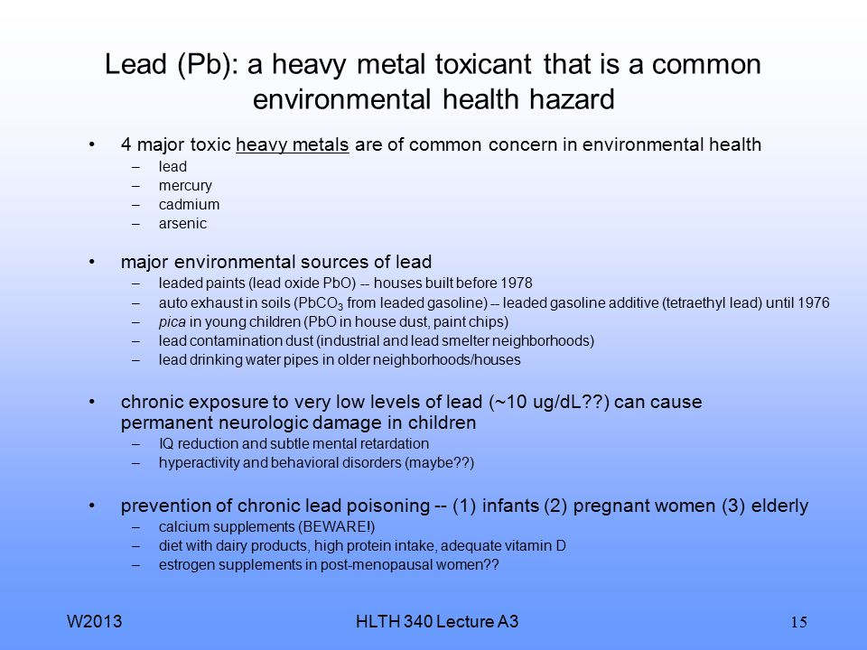HLTH 340 Lecture A3W2013 15 Lead (Pb): a heavy metal toxicant that is a common environmental health hazard 4 major toxic heavy metals are of common concern in environmental health –lead –mercury –cadmium –arsenic major environmental sources of lead –leaded paints (lead oxide PbO) -- houses built before 1978 –auto exhaust in soils (PbCO 3 from leaded gasoline) -- leaded gasoline additive (tetraethyl lead) until 1976 –pica in young children (PbO in house dust, paint chips) –lead contamination dust (industrial and lead smelter neighborhoods) –lead drinking water pipes in older neighborhoods/houses chronic exposure to very low levels of lead (~10 ug/dL??) can cause permanent neurologic damage in children –IQ reduction and subtle mental retardation –hyperactivity and behavioral disorders (maybe??) prevention of chronic lead poisoning -- (1) infants (2) pregnant women (3) elderly –calcium supplements (BEWARE!) –diet with dairy products, high protein intake, adequate vitamin D –estrogen supplements in post-menopausal women??