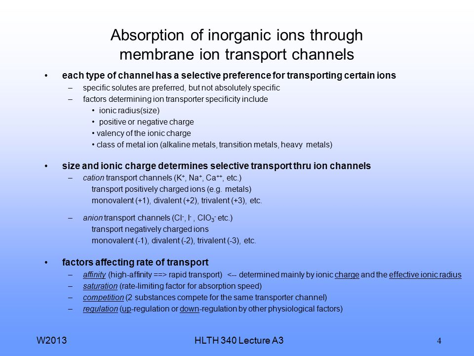HLTH 340 Lecture A3W2013 4 Absorption of inorganic ions through membrane ion transport channels each type of channel has a selective preference for transporting certain ions –specific solutes are preferred, but not absolutely specific –factors determining ion transporter specificity include ionic radius(size) positive or negative charge valency of the ionic charge class of metal ion (alkaline metals, transition metals, heavy metals) size and ionic charge determines selective transport thru ion channels –cation transport channels (K +, Na +, Ca ++, etc.) transport positively charged ions (e.g.