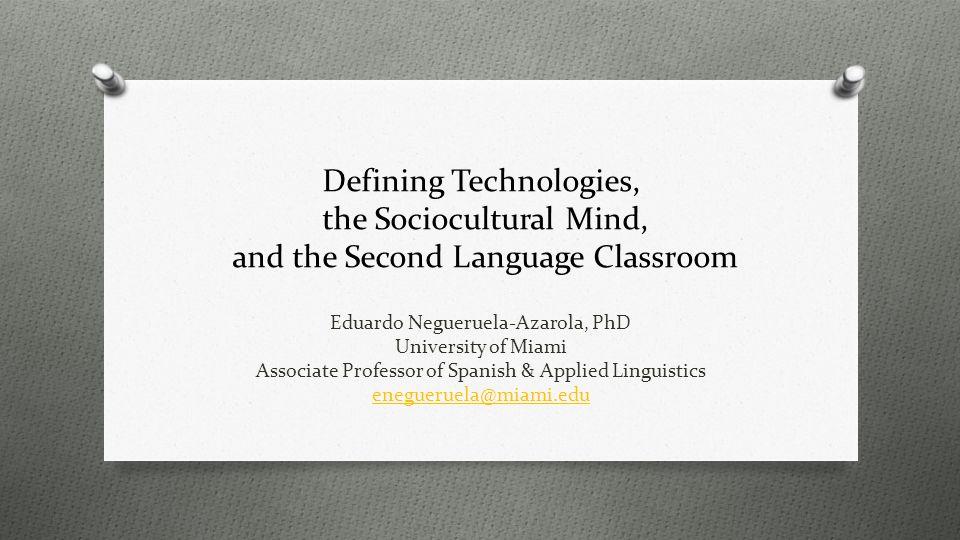 Defining Technologies, the Sociocultural Mind, and the Second Language Classroom Eduardo Negueruela-Azarola, PhD University of Miami Associate Professor of Spanish & Applied Linguistics enegueruela@miami.edu