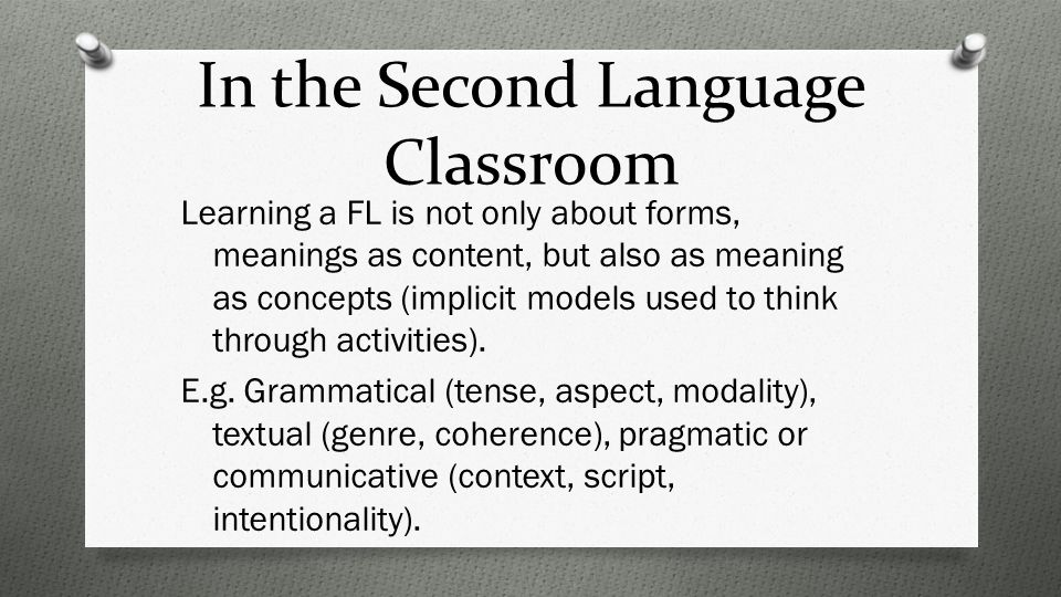 In the Second Language Classroom Learning a FL is not only about forms, meanings as content, but also as meaning as concepts (implicit models used to think through activities).