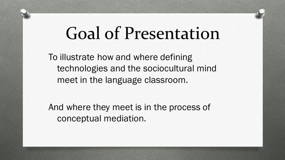 Goal of Presentation To illustrate how and where defining technologies and the sociocultural mind meet in the language classroom.