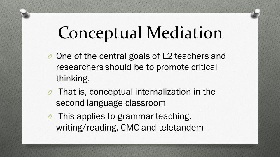Conceptual Mediation O One of the central goals of L2 teachers and researchers should be to promote critical thinking.
