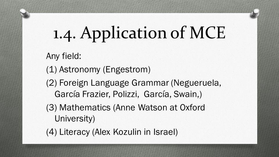 1.4. Application of MCE Any field: (1) Astronomy (Engestrom) (2) Foreign Language Grammar (Negueruela, García Frazier, Polizzi, García, Swain,) (3) Ma