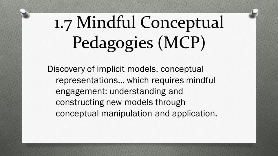1.7 Mindful Conceptual Pedagogies (MCP) Discovery of implicit models, conceptual representations… which requires mindful engagement: understanding and constructing new models through conceptual manipulation and application.