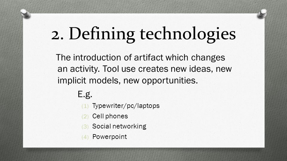 2. Defining technologies The introduction of artifact which changes an activity.