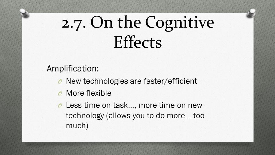 2.7. On the Cognitive Effects Amplification: O New technologies are faster/efficient O More flexible O Less time on task…, more time on new technology