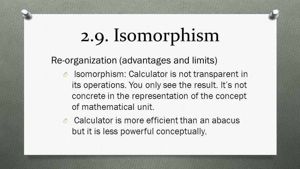 2.9. Isomorphism Re-organization (advantages and limits) O Isomorphism: Calculator is not transparent in its operations. You only see the result. It's