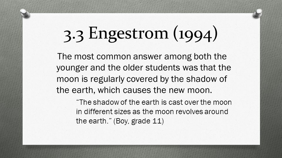 3.3 Engestrom (1994) The most common answer among both the younger and the older students was that the moon is regularly covered by the shadow of the earth, which causes the new moon.