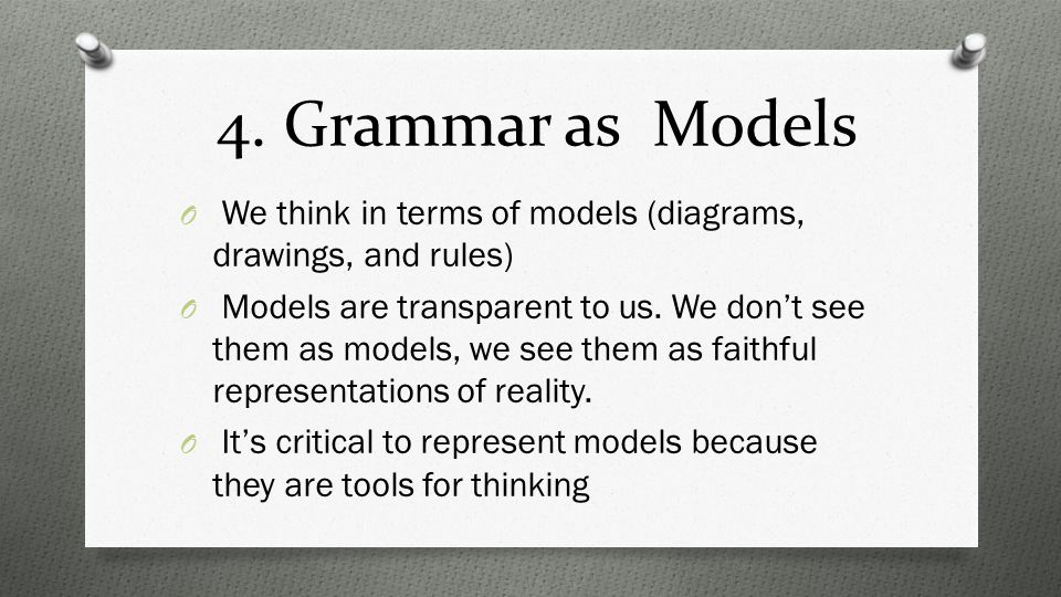 4. Grammar as Models O We think in terms of models (diagrams, drawings, and rules) O Models are transparent to us. We don't see them as models, we see