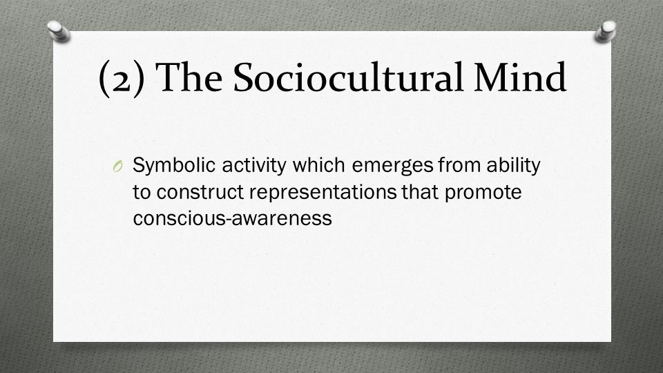 (2) The Sociocultural Mind O Symbolic activity which emerges from ability to construct representations that promote conscious-awareness