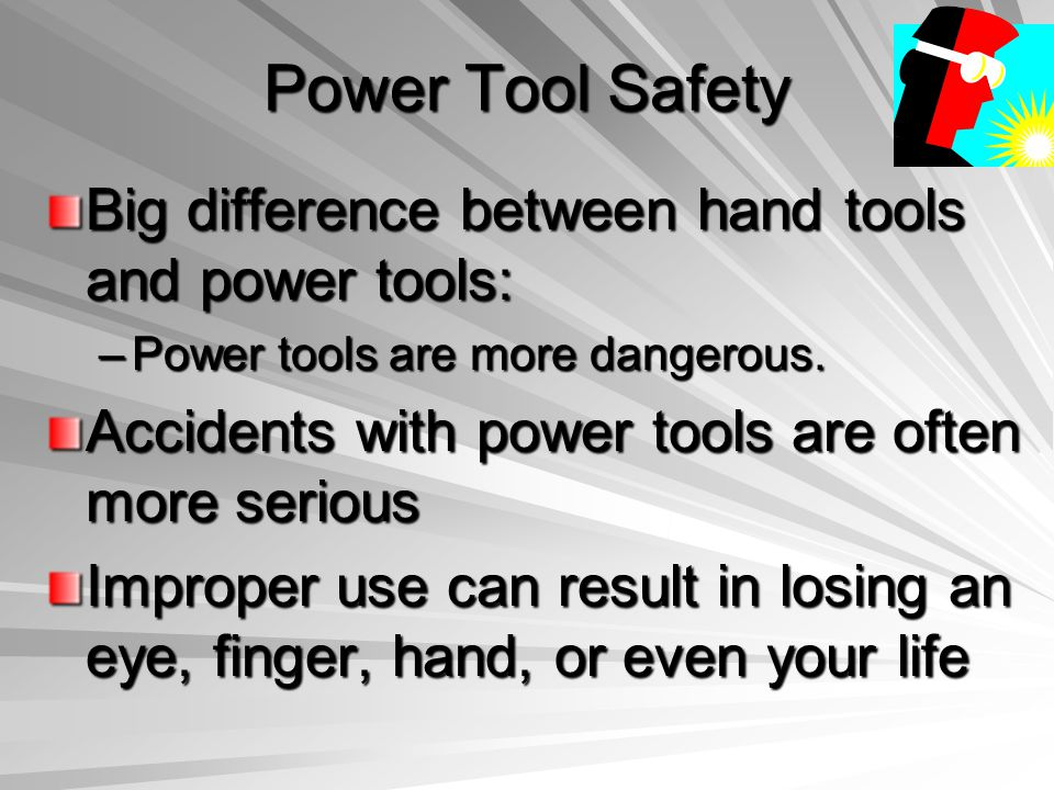 Power Tool Safety Big difference between hand tools and power tools: –Power tools are more dangerous. Accidents with power tools are often more seriou