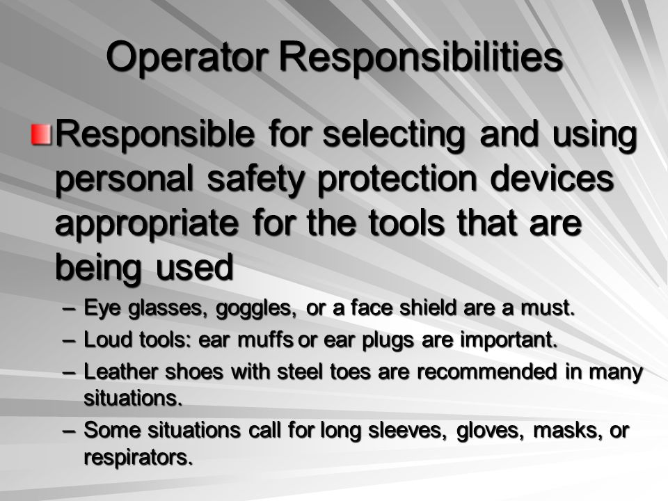Operator Responsibilities Responsible for selecting and using personal safety protection devices appropriate for the tools that are being used –Eye gl