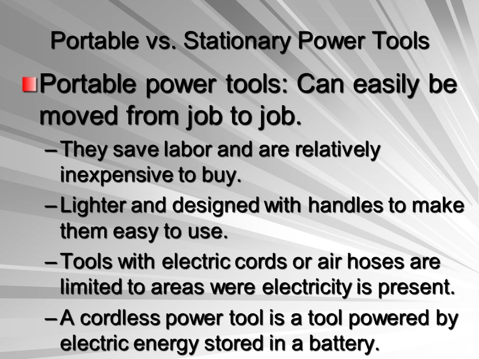 Portable vs. Stationary Power Tools Portable power tools: Can easily be moved from job to job. –They save labor and are relatively inexpensive to buy.