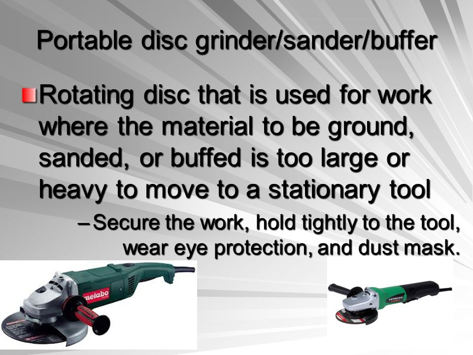 Portable disc grinder/sander/buffer Rotating disc that is used for work where the material to be ground, sanded, or buffed is too large or heavy to mo