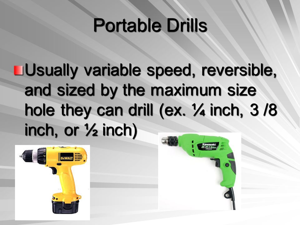 Portable Drills Usually variable speed, reversible, and sized by the maximum size hole they can drill (ex. ¼ inch, 3 /8 inch, or ½ inch)