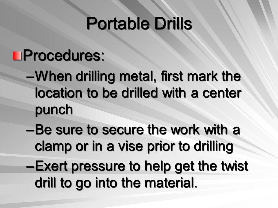 Portable Drills Procedures: –When drilling metal, first mark the location to be drilled with a center punch –Be sure to secure the work with a clamp o