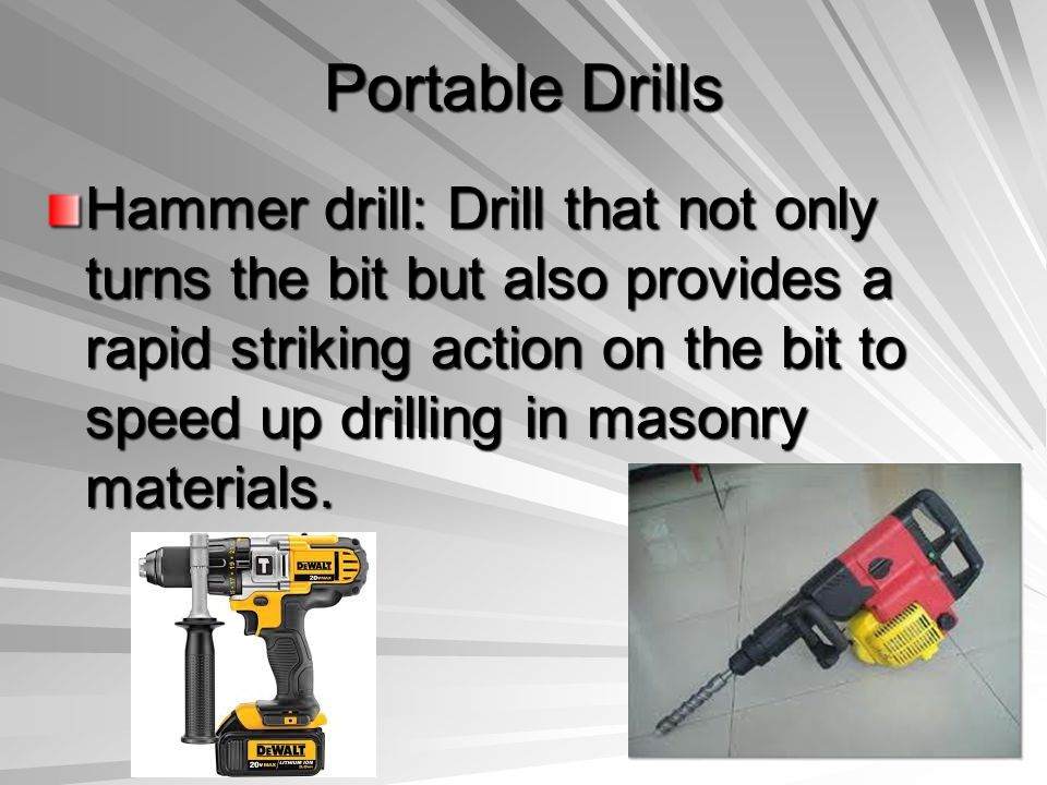 Portable Drills Hammer drill: Drill that not only turns the bit but also provides a rapid striking action on the bit to speed up drilling in masonry m