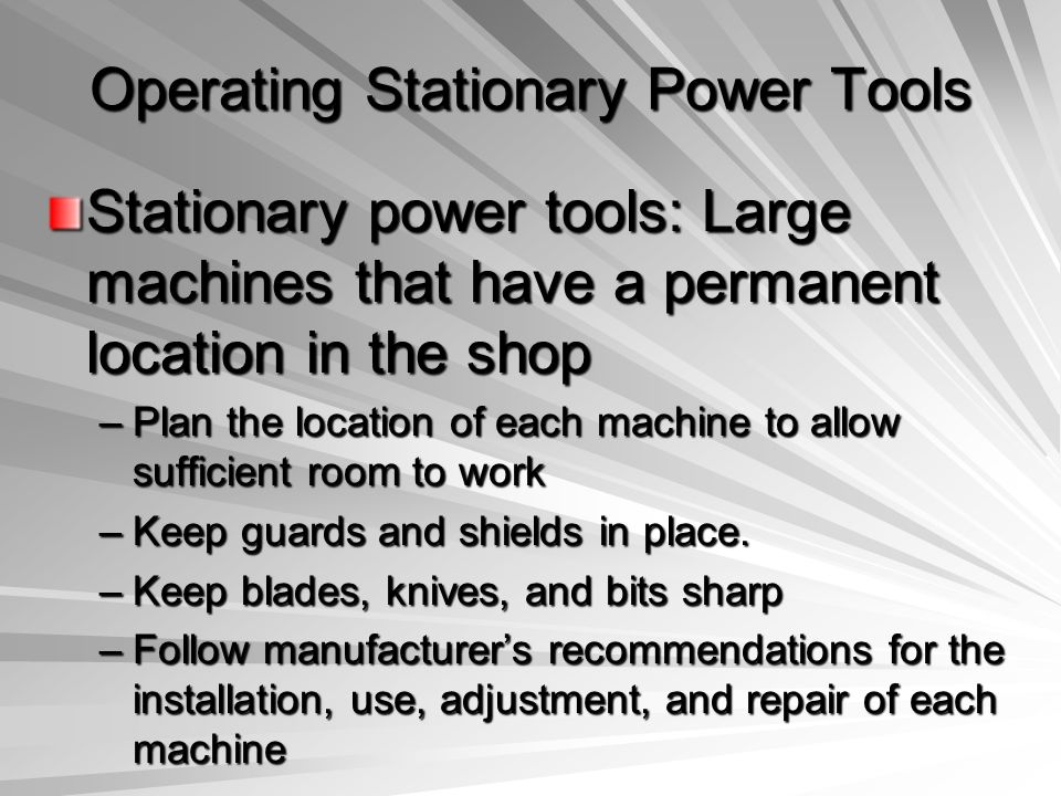 Operating Stationary Power Tools Stationary power tools: Large machines that have a permanent location in the shop –Plan the location of each machine