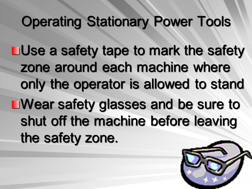 Operating Stationary Power Tools Use a safety tape to mark the safety zone around each machine where only the operator is allowed to stand Wear safety