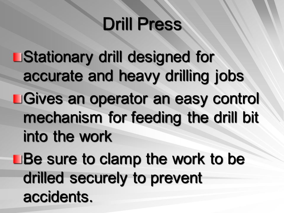 Drill Press Stationary drill designed for accurate and heavy drilling jobs Gives an operator an easy control mechanism for feeding the drill bit into