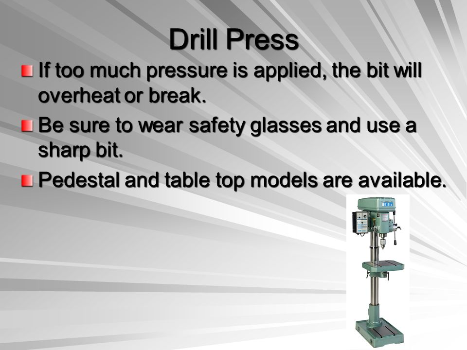 Drill Press If too much pressure is applied, the bit will overheat or break. Be sure to wear safety glasses and use a sharp bit. Pedestal and table to
