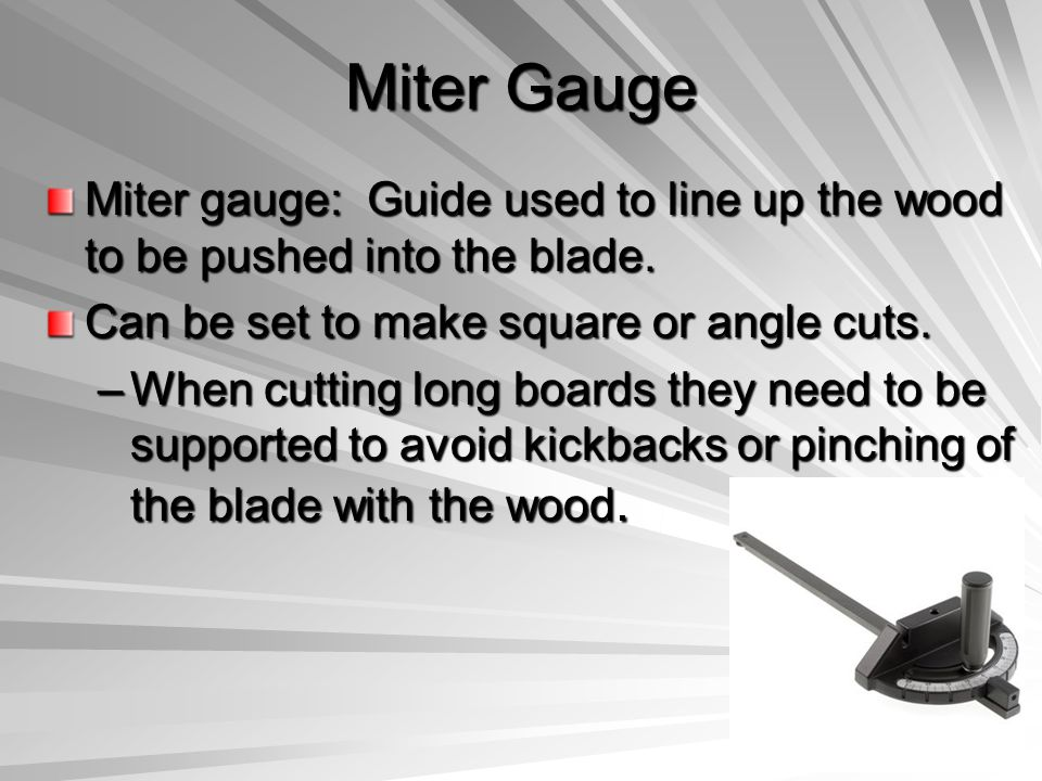 Miter Gauge Miter gauge: Guide used to line up the wood to be pushed into the blade. Can be set to make square or angle cuts. –When cutting long board