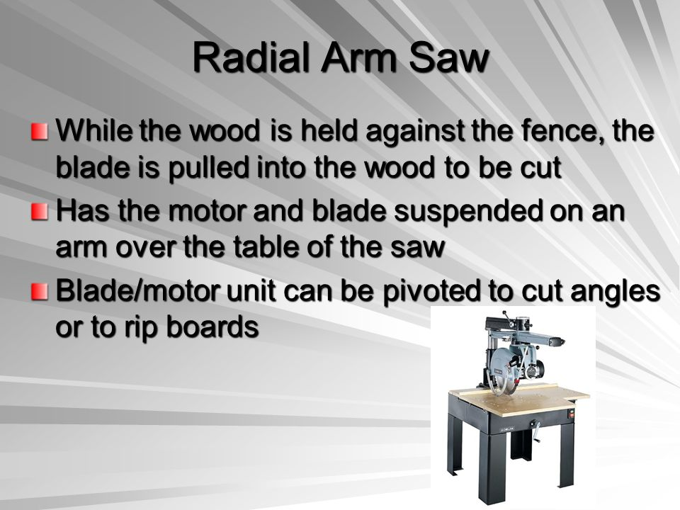 Radial Arm Saw While the wood is held against the fence, the blade is pulled into the wood to be cut Has the motor and blade suspended on an arm over