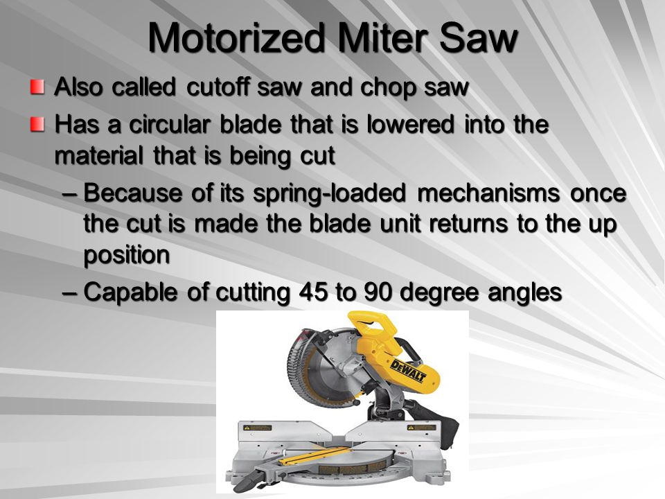 Motorized Miter Saw Also called cutoff saw and chop saw Has a circular blade that is lowered into the material that is being cut –Because of its sprin