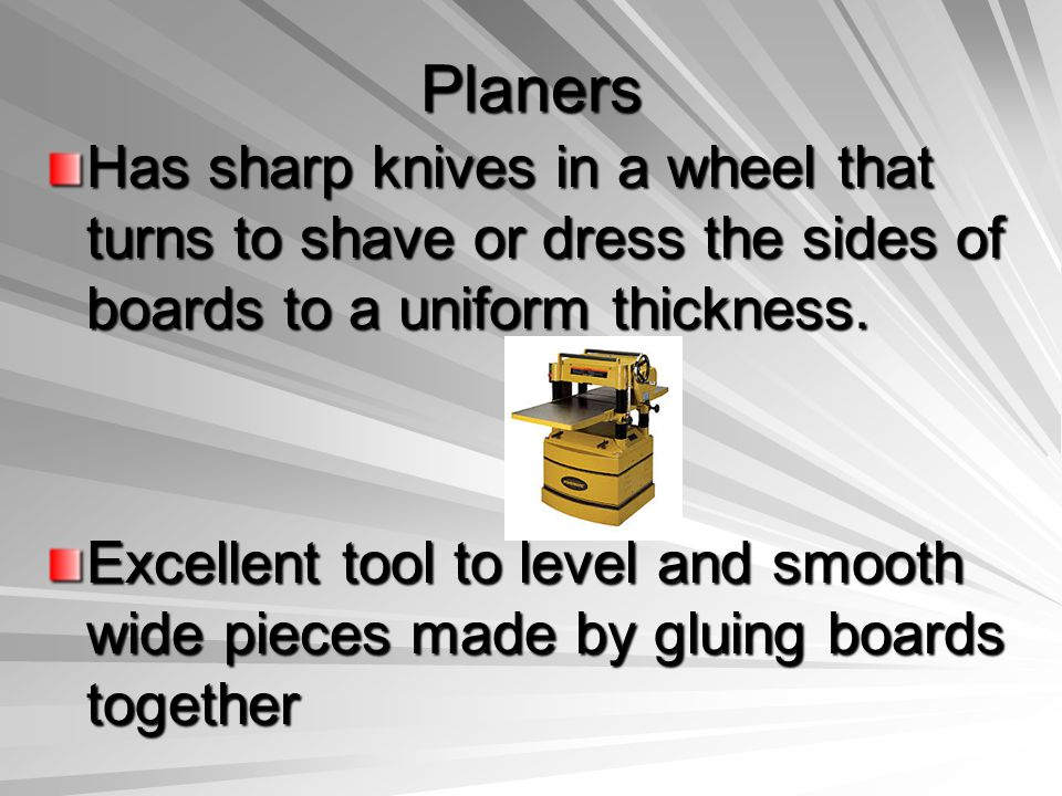 Planers Has sharp knives in a wheel that turns to shave or dress the sides of boards to a uniform thickness. Excellent tool to level and smooth wide p