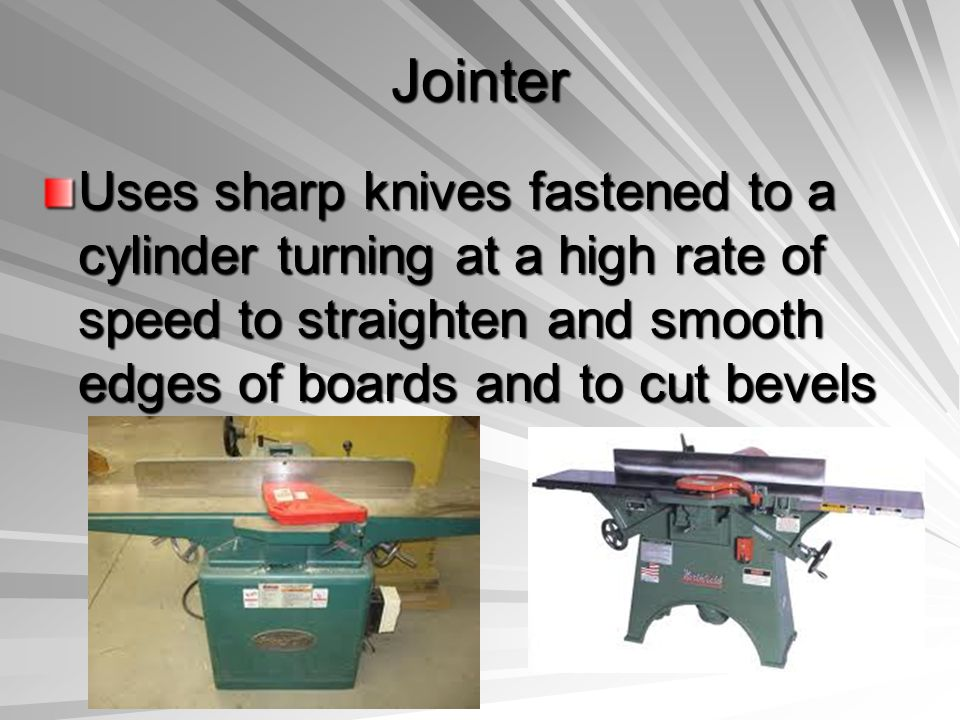 Jointer Uses sharp knives fastened to a cylinder turning at a high rate of speed to straighten and smooth edges of boards and to cut bevels
