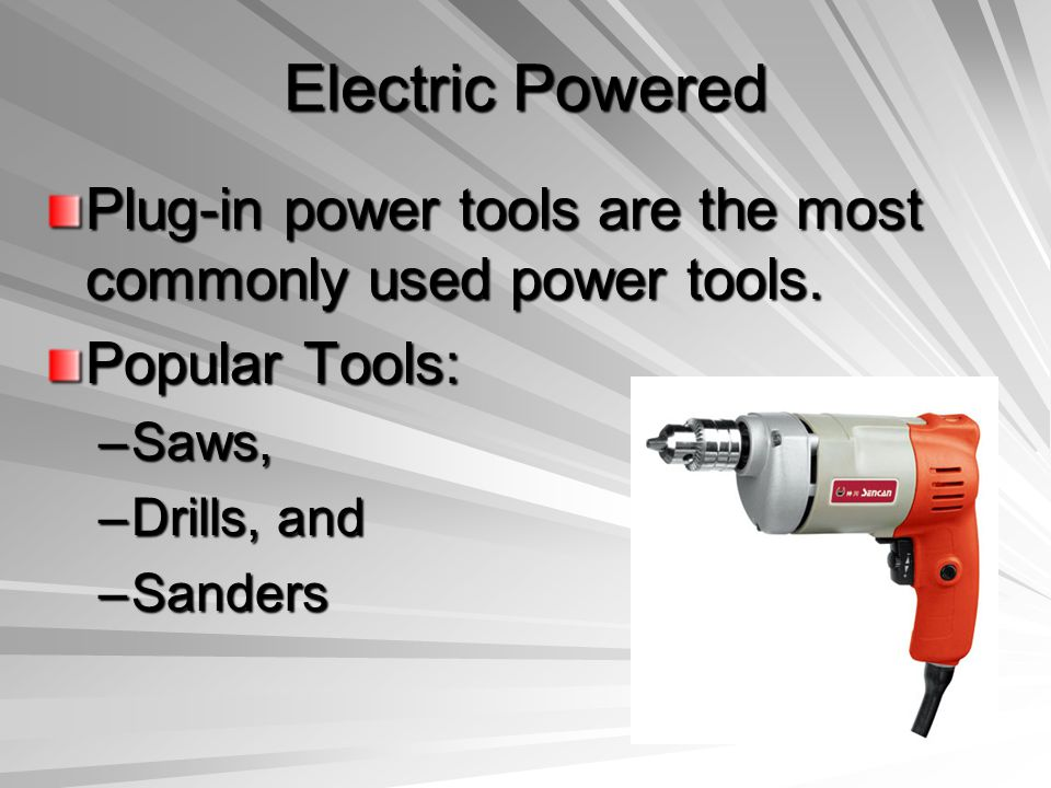 Electric Powered Plug-in power tools are the most commonly used power tools. Popular Tools: –Saws, –Drills, and –Sanders