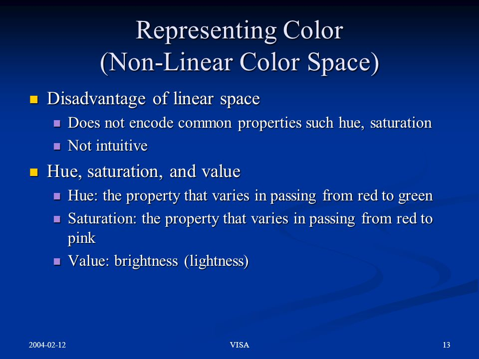 2004-02-12 13VISA Representing Color (Non-Linear Color Space) Disadvantage of linear space Disadvantage of linear space Does not encode common propert