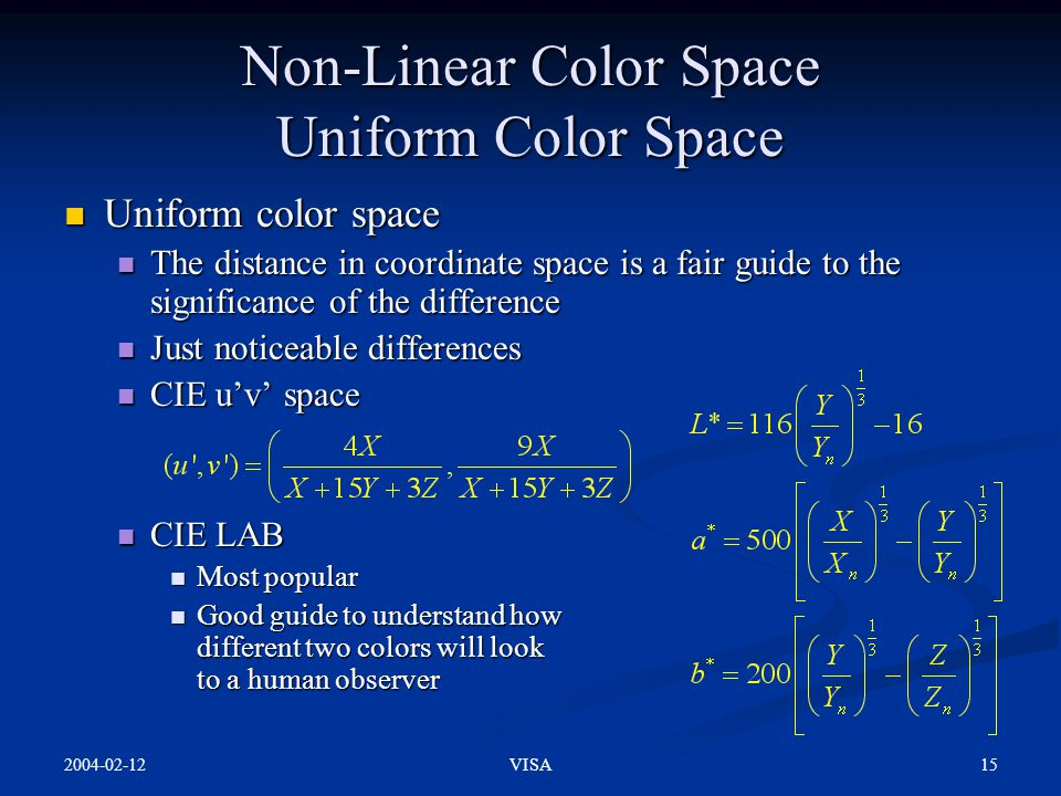 2004-02-12 15VISA Non-Linear Color Space Uniform Color Space Uniform color space Uniform color space The distance in coordinate space is a fair guide to the significance of the difference The distance in coordinate space is a fair guide to the significance of the difference Just noticeable differences Just noticeable differences CIE u'v' space CIE u'v' space CIE LAB CIE LAB Most popular Most popular Good guide to understand how different two colors will look to a human observer Good guide to understand how different two colors will look to a human observer