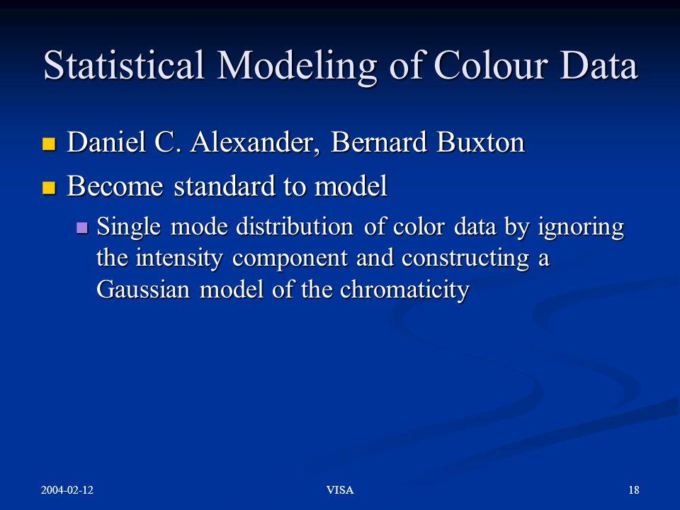 2004-02-12 18VISA Statistical Modeling of Colour Data Daniel C. Alexander, Bernard Buxton Daniel C. Alexander, Bernard Buxton Become standard to model