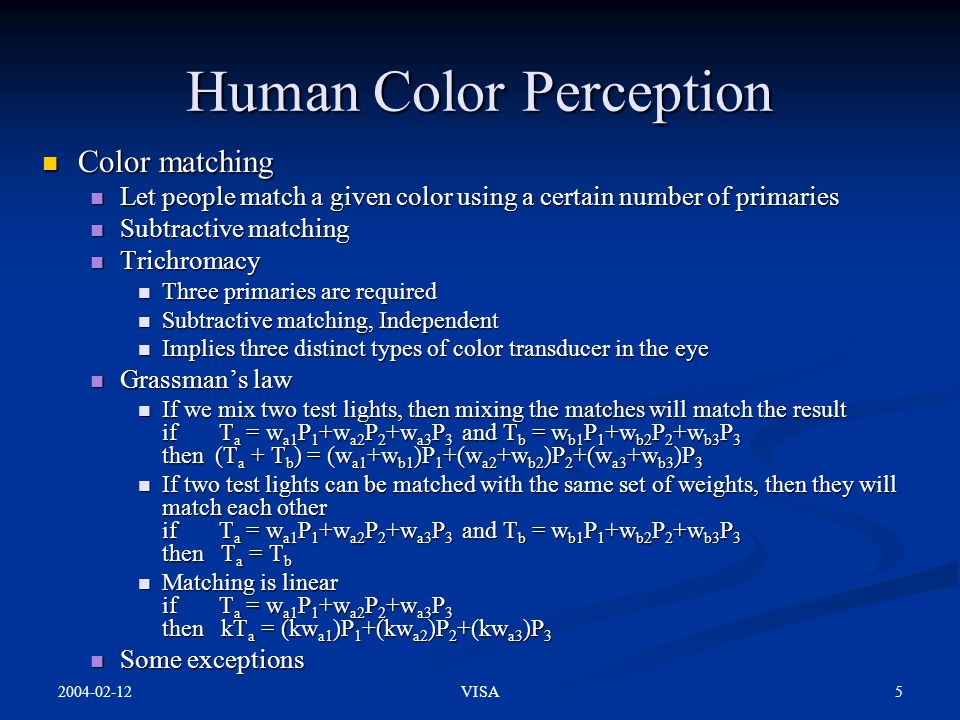 2004-02-12 5VISA Human Color Perception Color matching Color matching Let people match a given color using a certain number of primaries Let people match a given color using a certain number of primaries Subtractive matching Subtractive matching Trichromacy Trichromacy Three primaries are required Three primaries are required Subtractive matching, Independent Subtractive matching, Independent Implies three distinct types of color transducer in the eye Implies three distinct types of color transducer in the eye Grassman's law Grassman's law If we mix two test lights, then mixing the matches will match the result if T a = w a1 P 1 +w a2 P 2 +w a3 P 3 and T b = w b1 P 1 +w b2 P 2 +w b3 P 3 then (T a + T b ) = (w a1 +w b1 )P 1 +(w a2 +w b2 )P 2 +(w a3 +w b3 )P 3 If we mix two test lights, then mixing the matches will match the result if T a = w a1 P 1 +w a2 P 2 +w a3 P 3 and T b = w b1 P 1 +w b2 P 2 +w b3 P 3 then (T a + T b ) = (w a1 +w b1 )P 1 +(w a2 +w b2 )P 2 +(w a3 +w b3 )P 3 If two test lights can be matched with the same set of weights, then they will match each other if T a = w a1 P 1 +w a2 P 2 +w a3 P 3 and T b = w b1 P 1 +w b2 P 2 +w b3 P 3 then T a = T b If two test lights can be matched with the same set of weights, then they will match each other if T a = w a1 P 1 +w a2 P 2 +w a3 P 3 and T b = w b1 P 1 +w b2 P 2 +w b3 P 3 then T a = T b Matching is linear if T a = w a1 P 1 +w a2 P 2 +w a3 P 3 then kT a = (kw a1 )P 1 +(kw a2 )P 2 +(kw a3 )P 3 Matching is linear if T a = w a1 P 1 +w a2 P 2 +w a3 P 3 then kT a = (kw a1 )P 1 +(kw a2 )P 2 +(kw a3 )P 3 Some exceptions Some exceptions